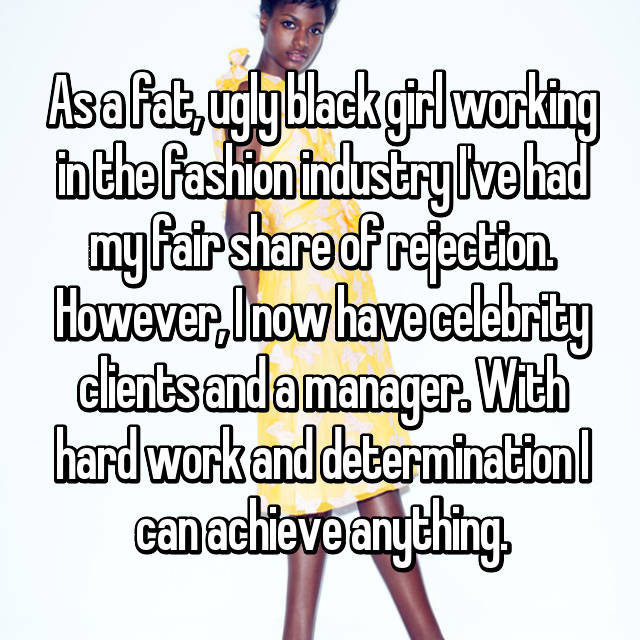As a fat, ugly black girl working in the fashion industry I've had my fair share of rejection. However, I now have celebrity clients and a manager. With hard work and determination I can achieve anything.