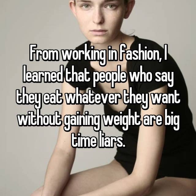 From working in fashion, I learned that people who say they eat whatever they want without gaining weight are big time liars.