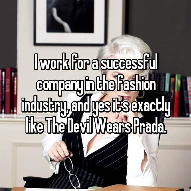 I work for a successful company in the fashion industry, and yes it's exactly like The Devil Wears Prada.