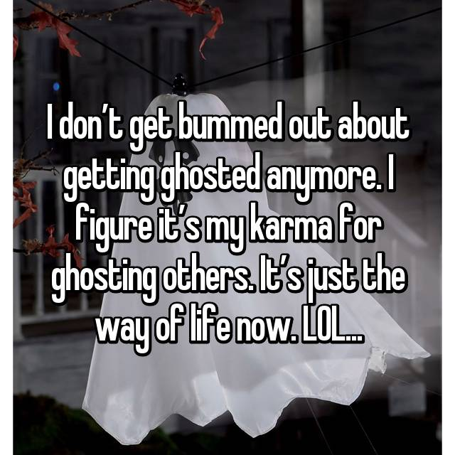 I don't get bummed out about getting ghosted anymore. I figure it's my karma for ghosting others. It's just the way of life now. LOL...