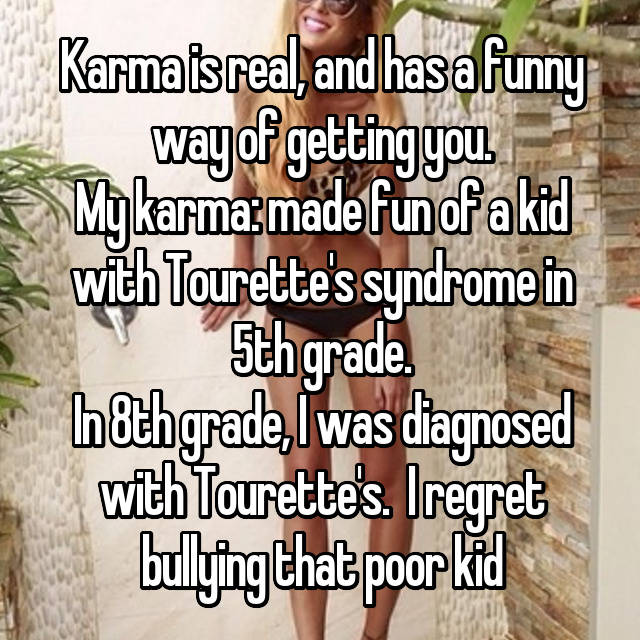 Karma is real, and has a funny way of getting you. My karma: made fun of a kid with Tourette's syndrome in 5th grade. In 8th grade, I was diagnosed with Tourette's.  I regret bullying that poor kid