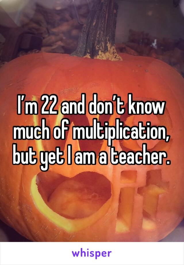 I'm 22 and don't know much of multiplication, but yet I am a teacher.