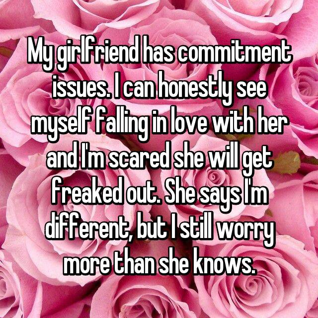 My girlfriend has commitment issues. I can honestly see myself falling in love with her and I'm scared she will get freaked out. She says I'm different, but I still worry more than she knows.