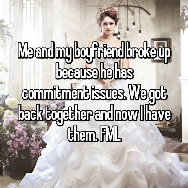 Me and my boyfriend broke up because he has commitment issues. We got back together and now I have them. FML