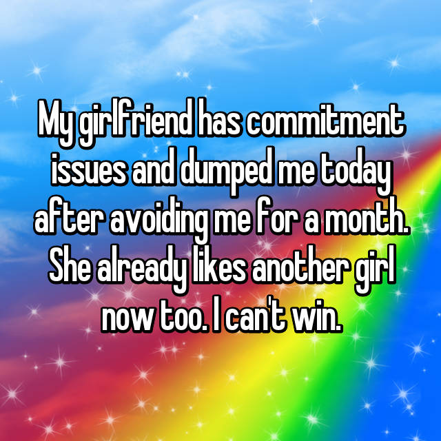 My girlfriend has commitment issues and dumped me today after avoiding me for a month. She already likes another girl now too. I can't win.