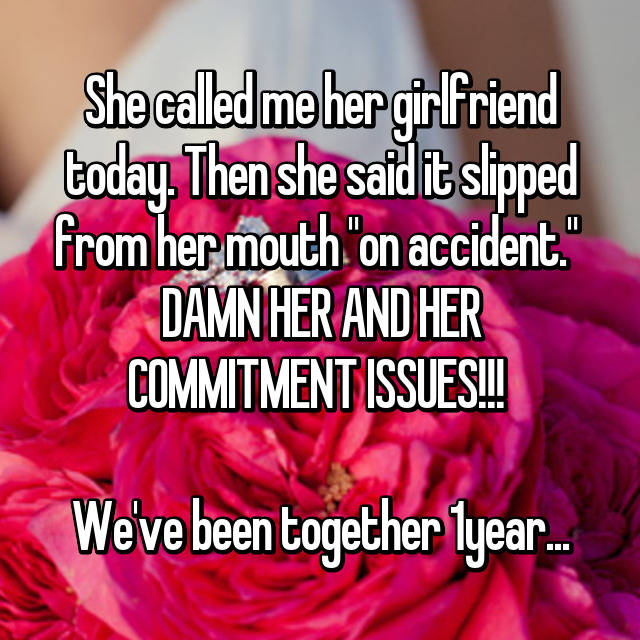 """She called me her girlfriend today. Then she said it slipped from her mouth """"on accident.""""  DAMN HER AND HER COMMITMENT ISSUES!!!   We've been together 1year..."""