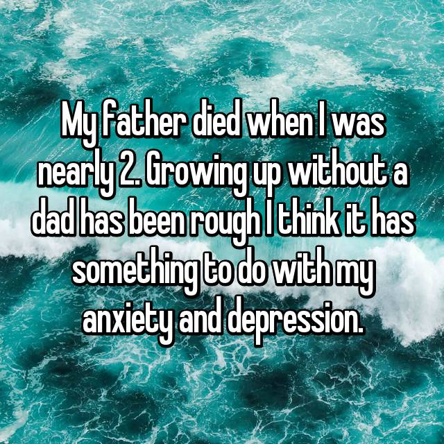 My father died when I was nearly 2. Growing up without a dad has been rough I think it has something to do with my anxiety and depression.