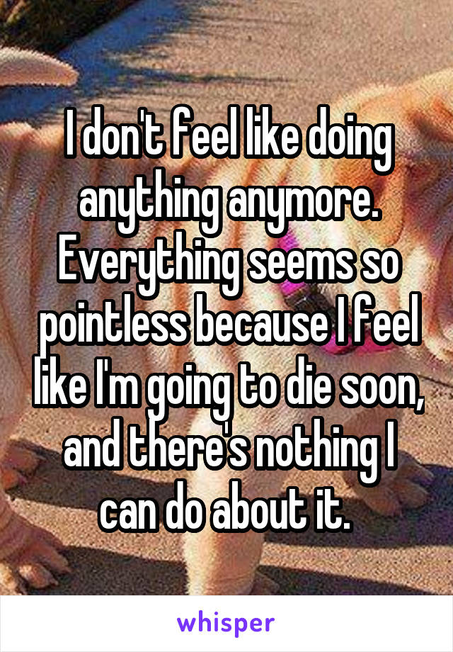 I don't feel like doing anything anymore. Everything seems so pointless because I feel like I'm going to die soon, and there's nothing I can do about it.