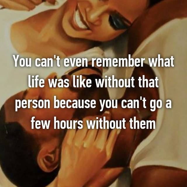 You can't even remember what life was like without that person because you can't go a few hours without them