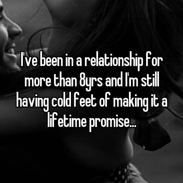 I've been in a relationship for more than 8yrs and I'm still having cold feet of making it a lifetime promise...
