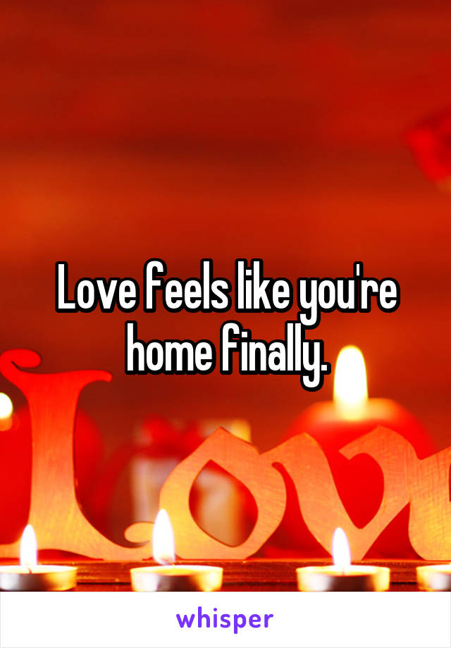 Love feels like you're home finally.
