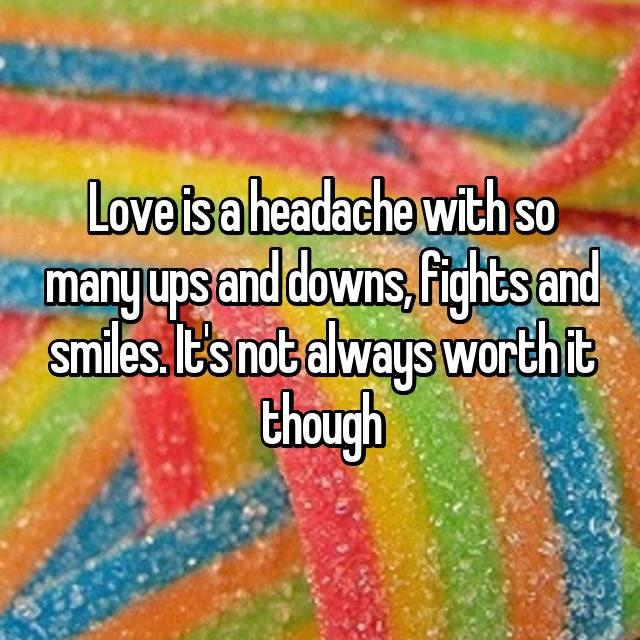 Love is a headache with so many ups and downs, fights and smiles. It's not always worth it though