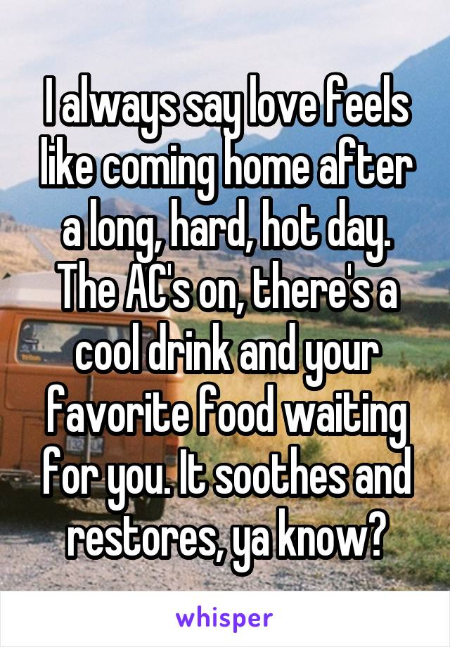 I always say love feels like coming home after a long, hard, hot day. The AC's on, there's a cool drink and your favorite food waiting for you. It soothes and restores, ya know?