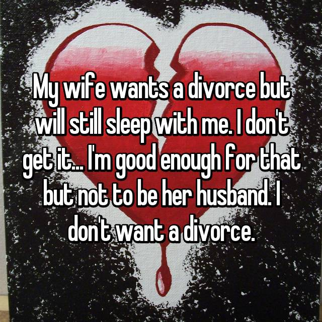 My wife wants a divorce but will still sleep with me. I don't get it... I'm good enough for that but not to be her husband. I don't want a divorce.