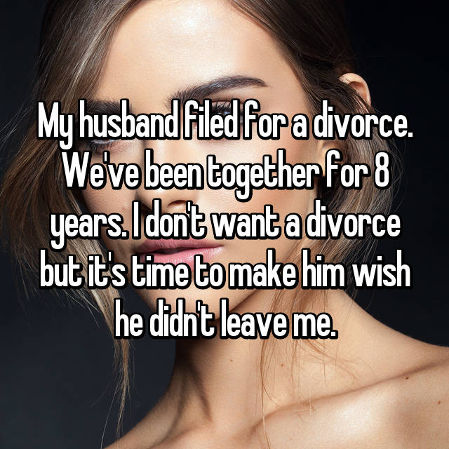 My husband filed for a divorce. We've been together for 8 years. I don't want a divorce but it's time to make him wish he didn't leave me.