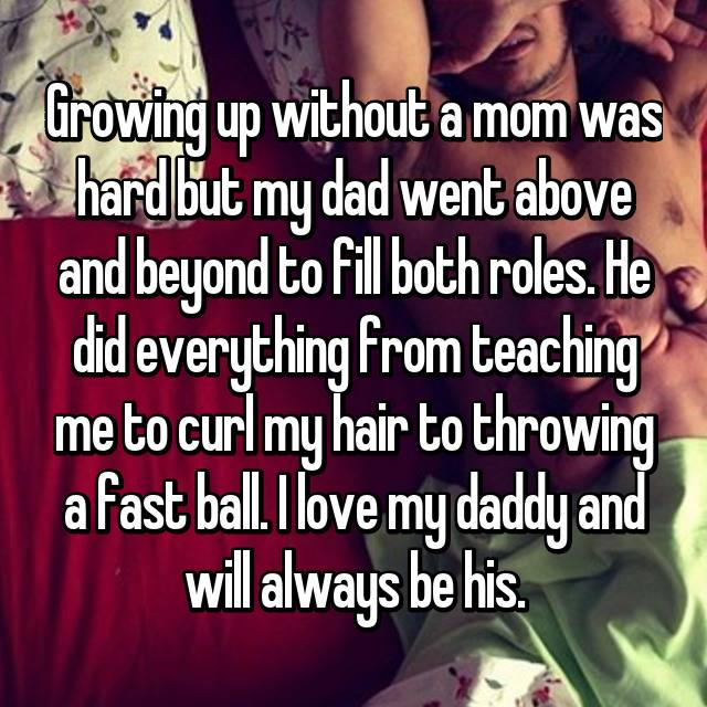 Growing up without a mom was hard but my dad went above and beyond to fill both roles. He did everything from teaching me to curl my hair to throwing a fast ball. I love my daddy and will always be his.