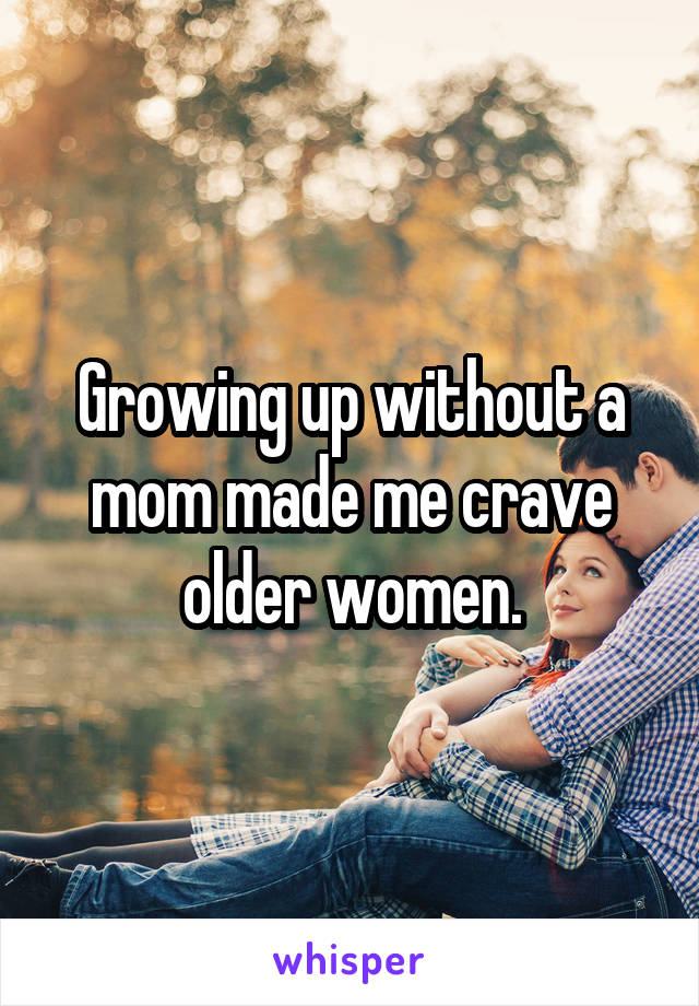 Growing up without a mom made me crave older women.