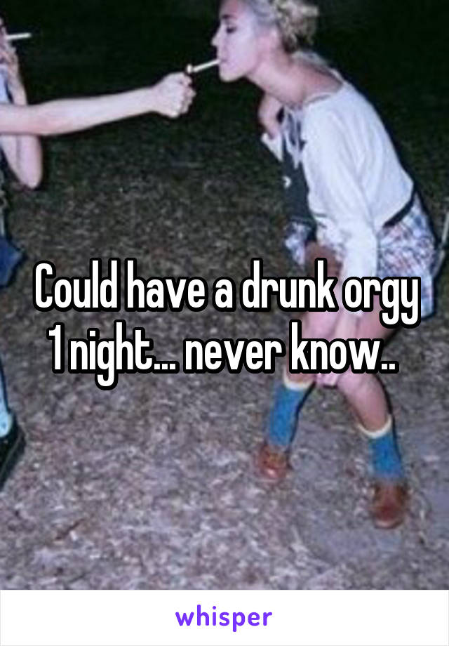 Could have a drunk orgy 1 night... never know..
