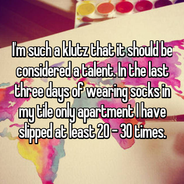 I'm such a klutz that it should be considered a talent. In the last three days of wearing socks in my tile only apartment I have slipped at least 20 - 30 times.