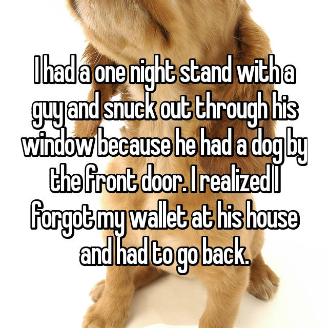 I had a one night stand with a guy and snuck out through his window because he had a dog by the front door. I realized I forgot my wallet at his house and had to go back.