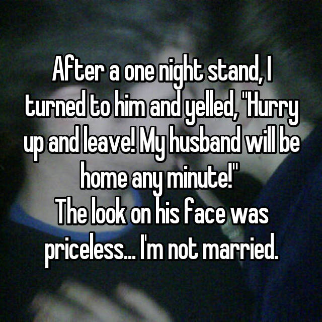 """After a one night stand, I turned to him and yelled, """"Hurry up and leave! My husband will be home any minute!""""  The look on his face was priceless... I'm not married."""