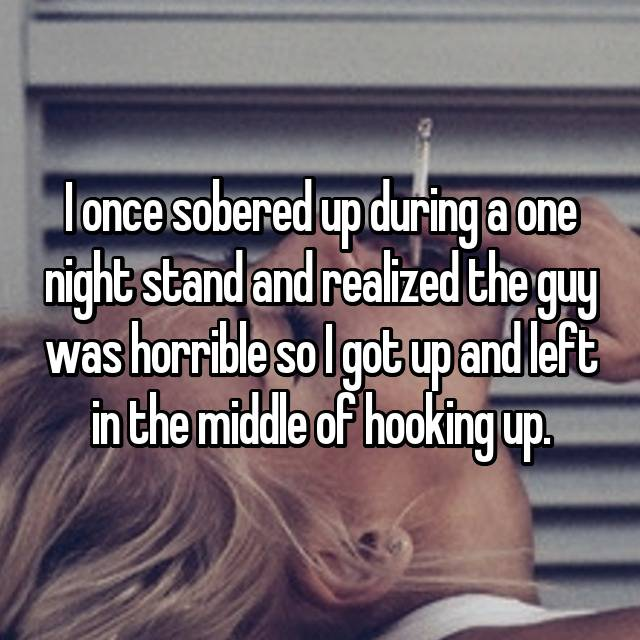I once sobered up during a one night stand and realized the guy was horrible so I got up and left in the middle of hooking up.