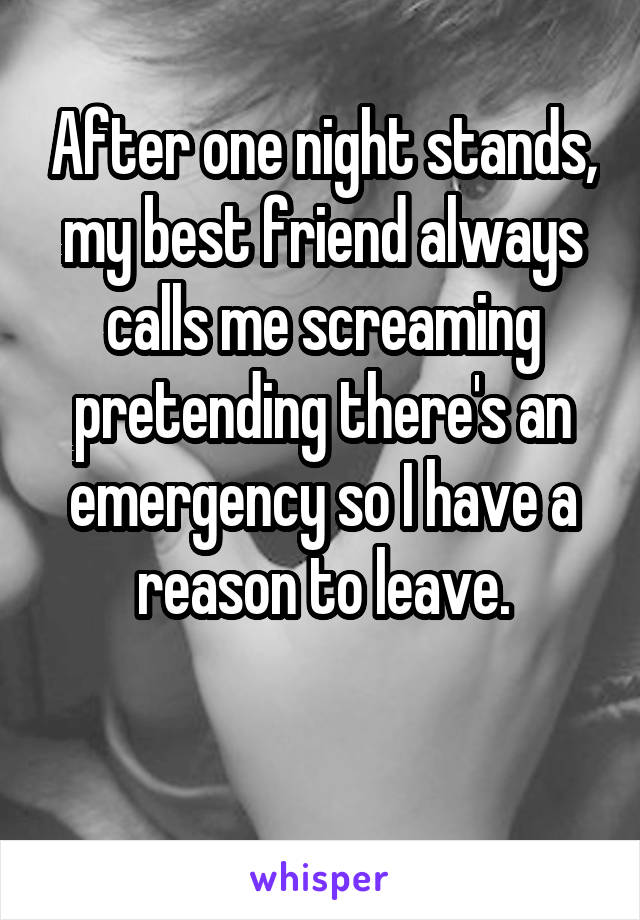 After one night stands, my best friend always calls me screaming pretending there's an emergency so I have a reason to leave.