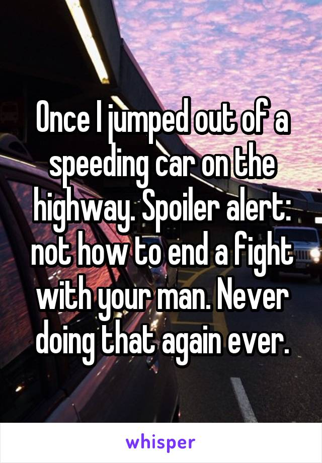Once I jumped out of a speeding car on the highway. Spoiler alert: not how to end a fight with your man. Never doing that again ever.