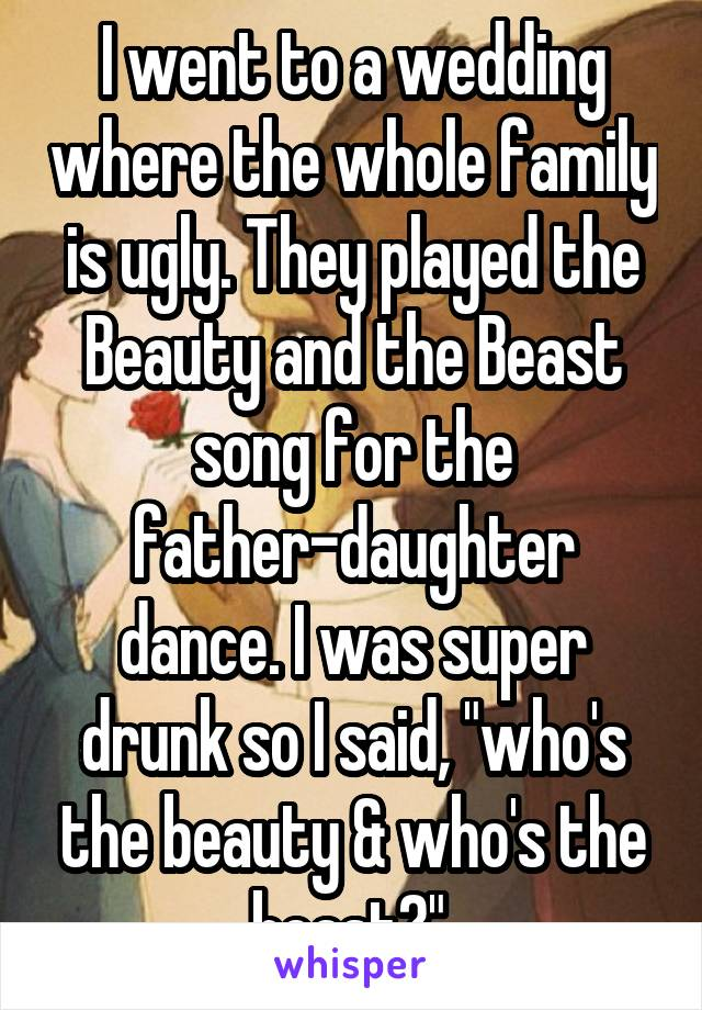 """I went to a wedding where the whole family is ugly. They played the Beauty and the Beast song for the father-daughter dance. I was super drunk so I said, """"who's the beauty & who's the beast?""""."""