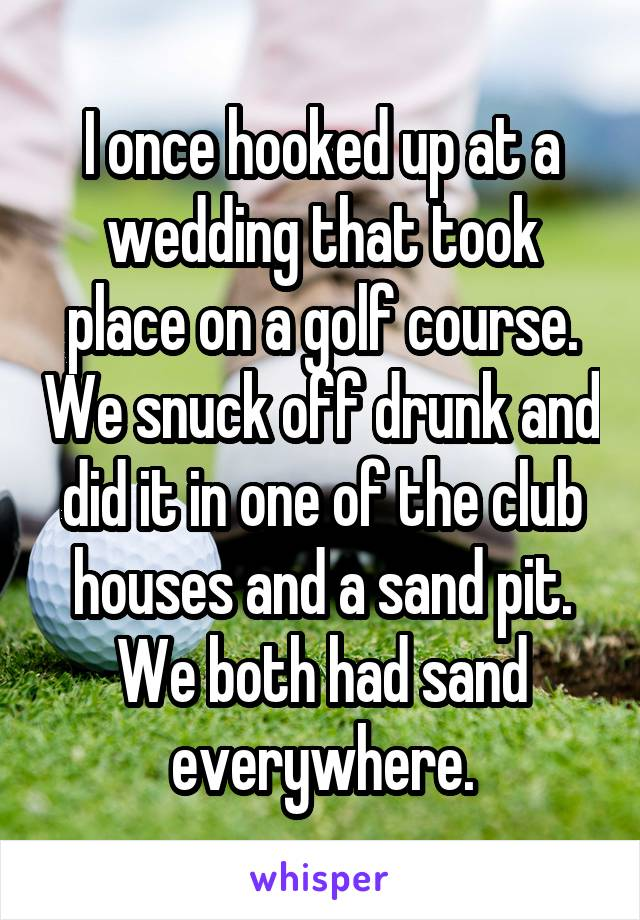 I once hooked up at a wedding that took place on a golf course. We snuck off drunk and did it in one of the club houses and a sand pit. We both had sand everywhere.
