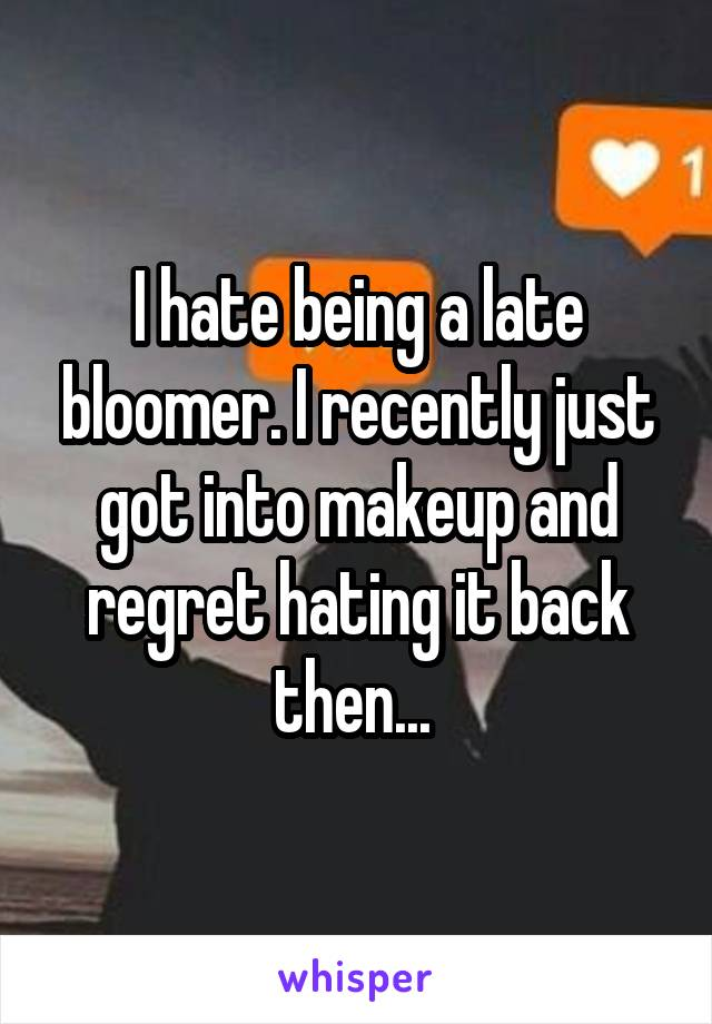 I hate being a late bloomer. I recently just got into makeup and regret hating it back then...