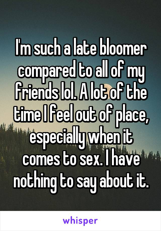 I'm such a late bloomer compared to all of my friends lol. A lot of the time I feel out of place, especially when it comes to sex. I have nothing to say about it.