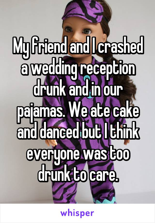 My friend and I crashed a wedding reception drunk and in our pajamas. We ate cake and danced but I think everyone was too drunk to care.