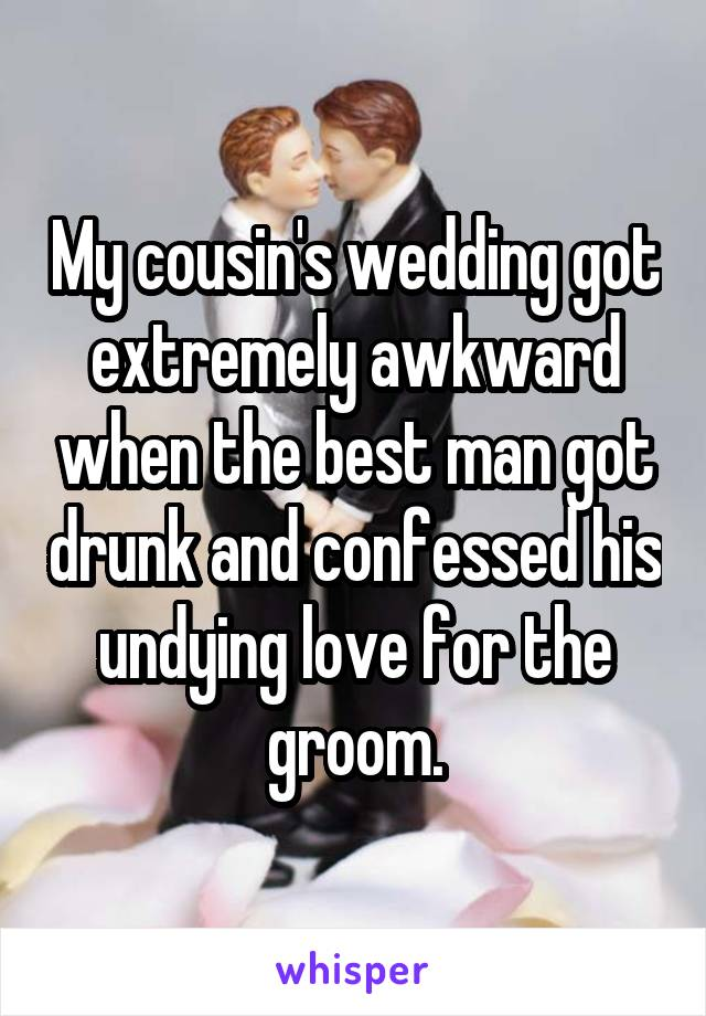 My cousin's wedding got extremely awkward when the best man got drunk and confessed his undying love for the groom.
