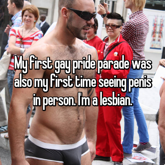 My first gay pride parade was also my first time seeing penis in person. I'm a lesbian.