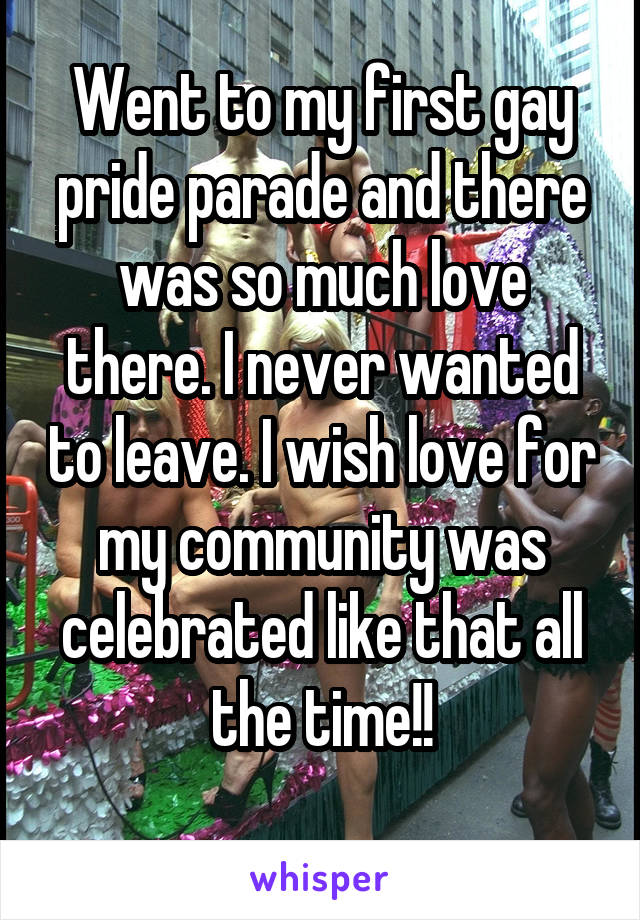 Went to my first gay pride parade and there was so much love there. I never wanted to leave. I wish love for my community was celebrated like that all the time!!