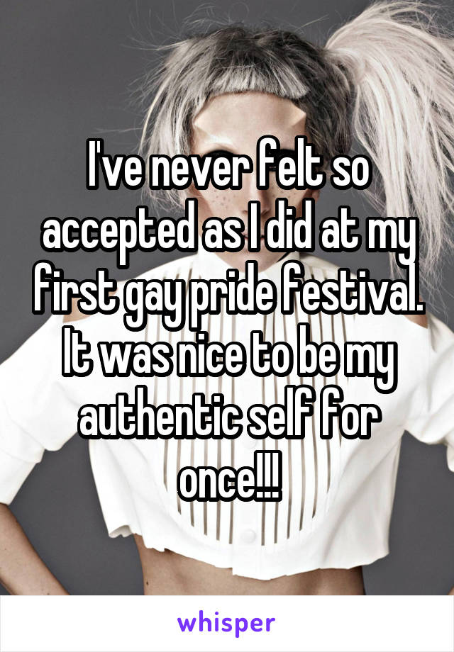 I've never felt so accepted as I did at my first gay pride festival. It was nice to be my authentic self for once!!!