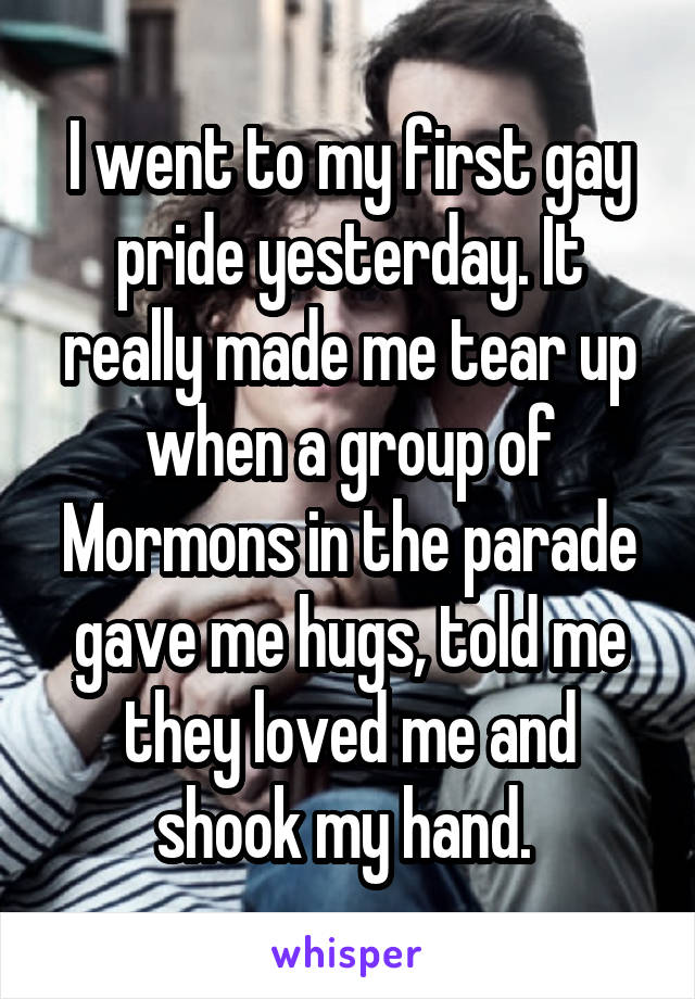I went to my first gay pride yesterday. It really made me tear up when a group of Mormons in the parade gave me hugs, told me they loved me and shook my hand.
