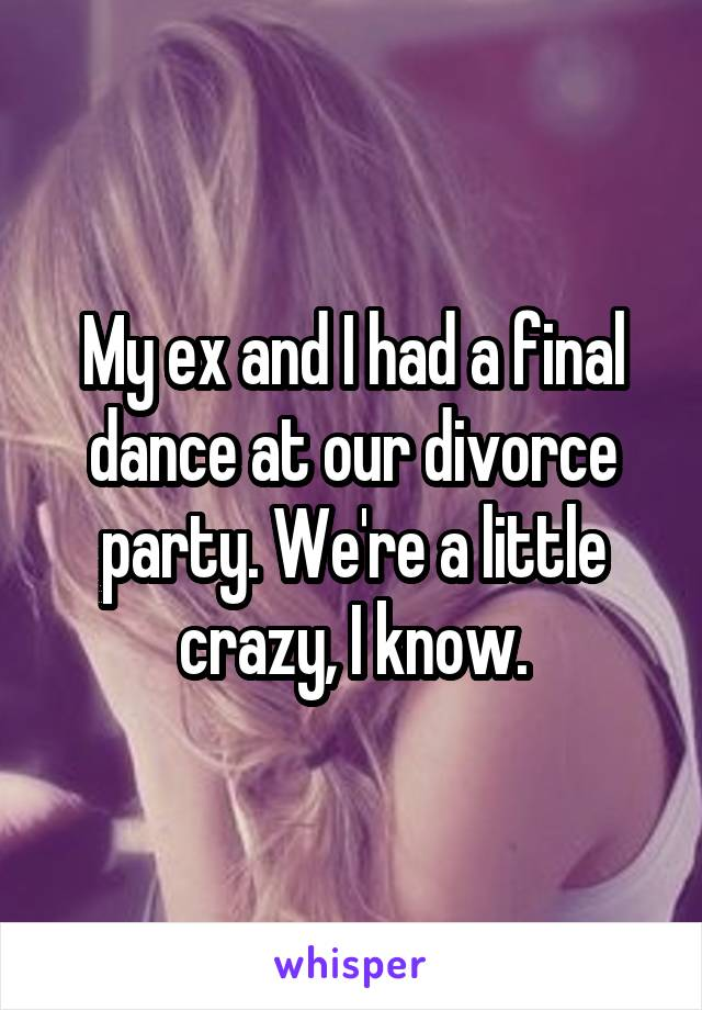 My ex and I had a final dance at our divorce party. We're a little crazy, I know.