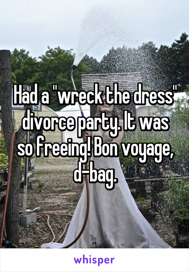 """Had a """"wreck the dress"""" divorce party. It was so freeing! Bon voyage, d-bag."""