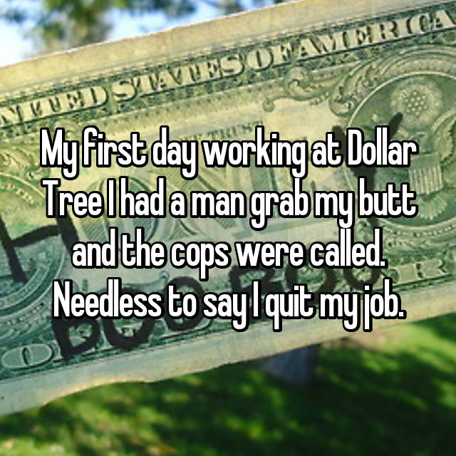 My first day working at Dollar Tree I had a man grab my butt and the cops were called. Needless to say I quit my job.