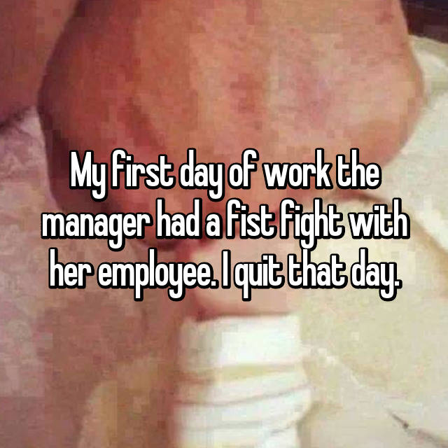 My first day of work the manager had a fist fight with her employee. I quit that day.