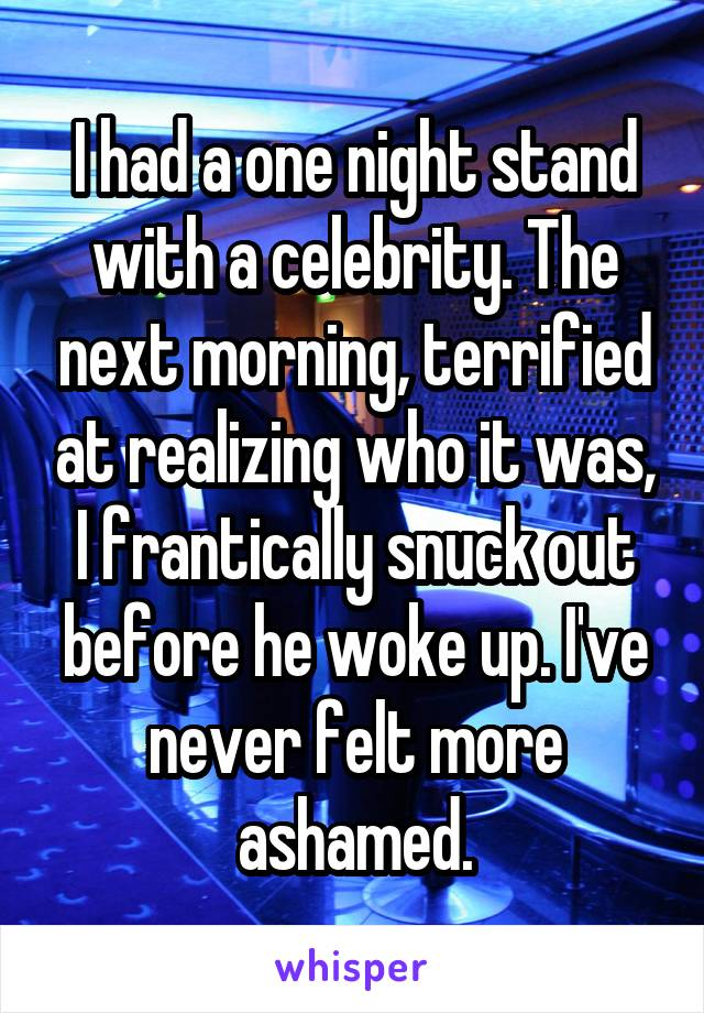 I had a one night stand with a celebrity. The next morning, terrified at realizing who it was, I frantically snuck out before he woke up. I've never felt more ashamed.