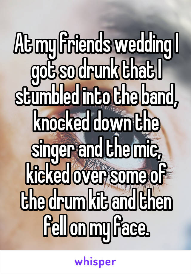 At my friends wedding I got so drunk that I stumbled into the band, knocked down the singer and the mic, kicked over some of the drum kit and then fell on my face.