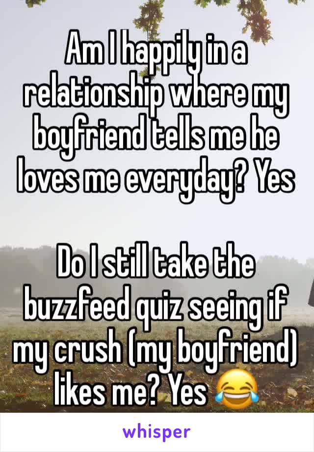 Am I happily in a relationship where my boyfriend tells me he loves me everyday? Yes  Do I still take the buzzfeed quiz seeing if my crush (my boyfriend) likes me? Yes 😂