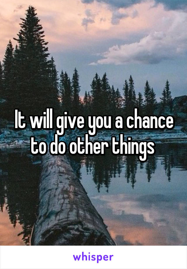 It will give you a chance to do other things