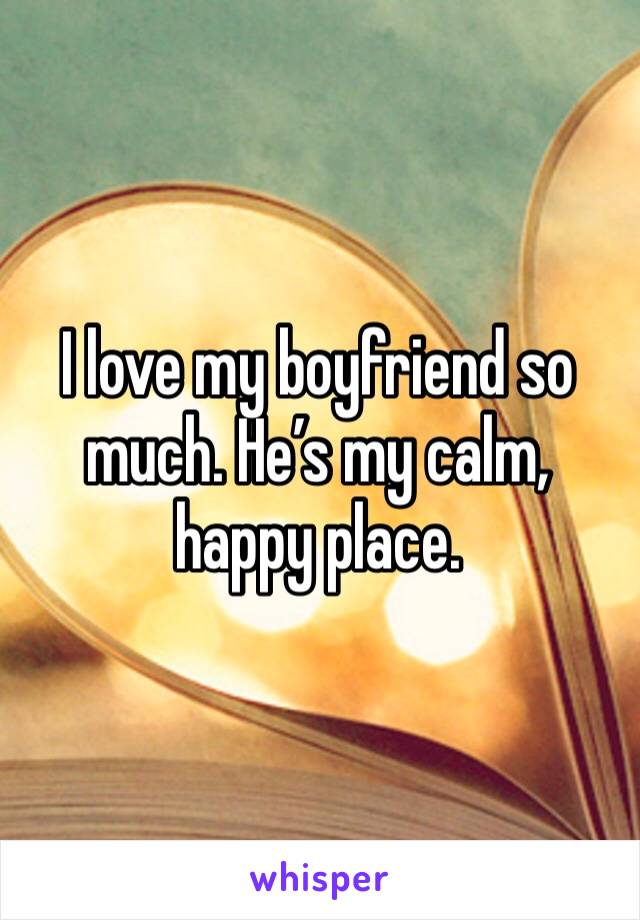 I love my boyfriend so much. He's my calm, happy place.