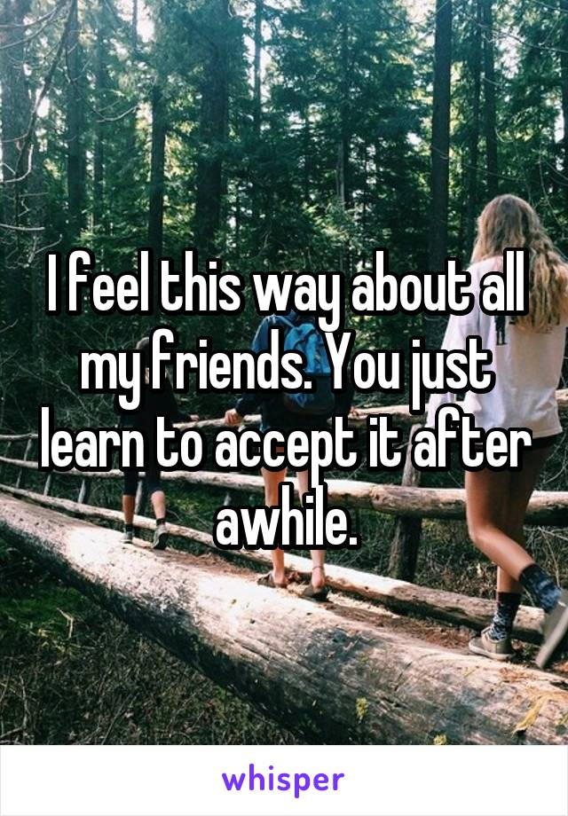 I feel this way about all my friends. You just learn to accept it after awhile.