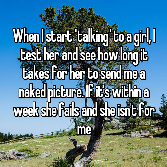 """When I start """"talking"""" to a girl, I test her and see how long it takes for her to send me a naked picture. If it's within a week she fails and she isn't for me"""