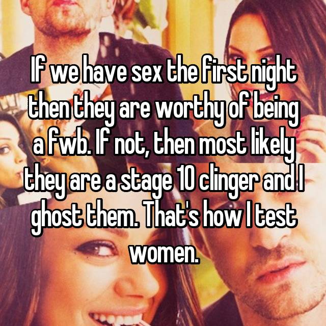 If we have sex the first night then they are worthy of being a fwb. If not, then most likely they are a stage 10 clinger and I ghost them. That's how I test women.